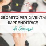 Il Segreto Per Diventare Imprenditrice di Successo